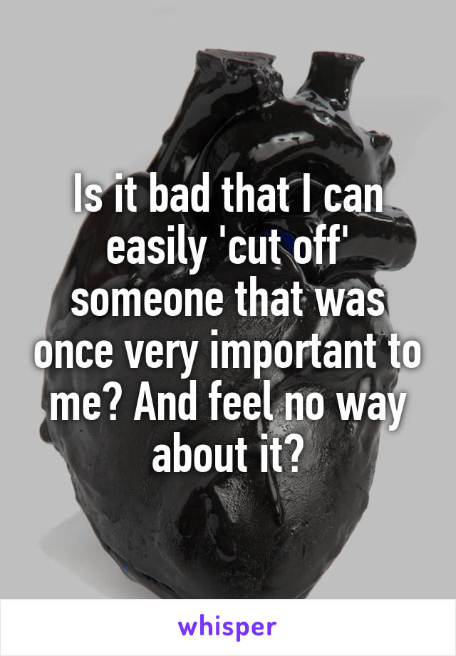 Is it bad that I can easily 'cut off' someone that was once very important to me? And feel no way about it?