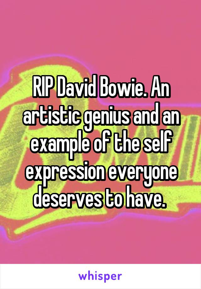 RIP David Bowie. An artistic genius and an example of the self expression everyone deserves to have.