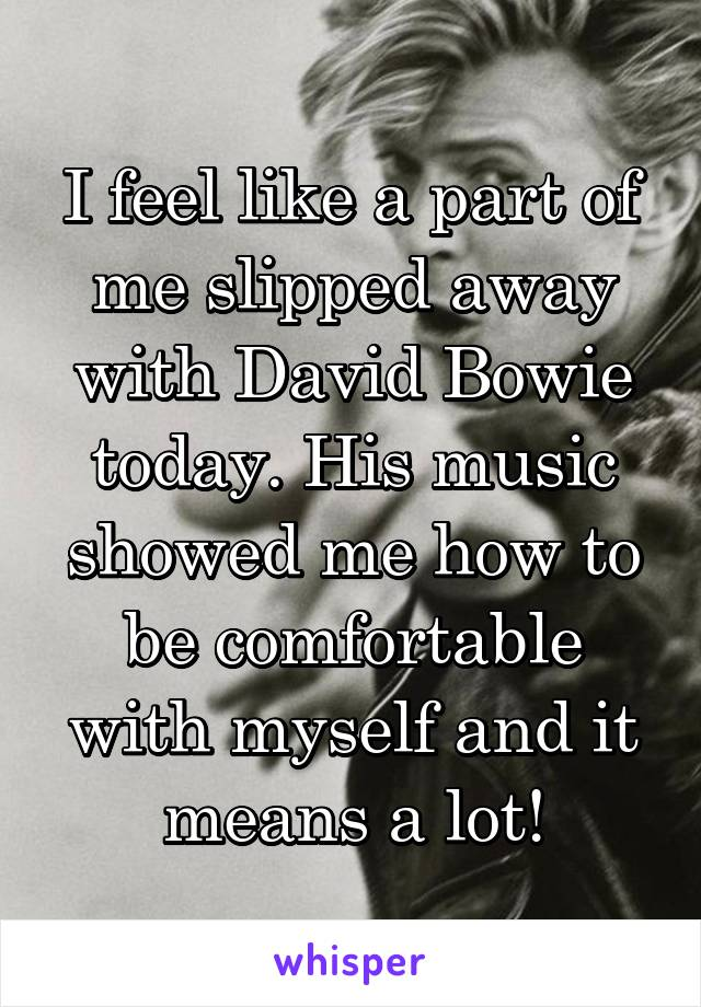 I feel like a part of me slipped away with David Bowie today. His music showed me how to be comfortable with myself and it means a lot!