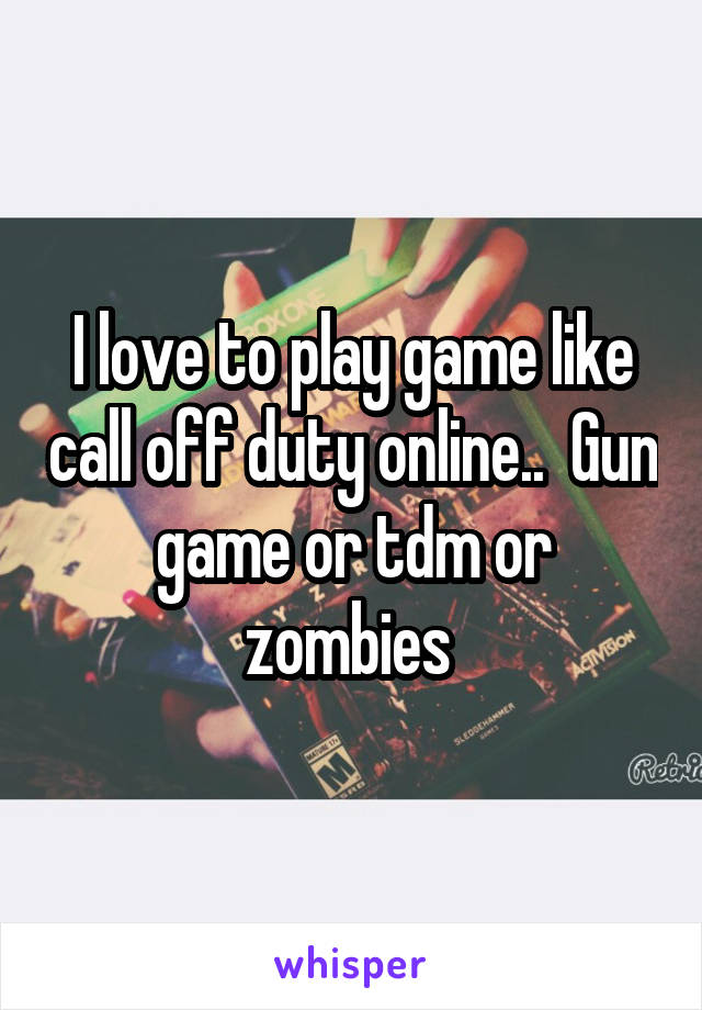 I love to play game like call off duty online..  Gun game or tdm or zombies