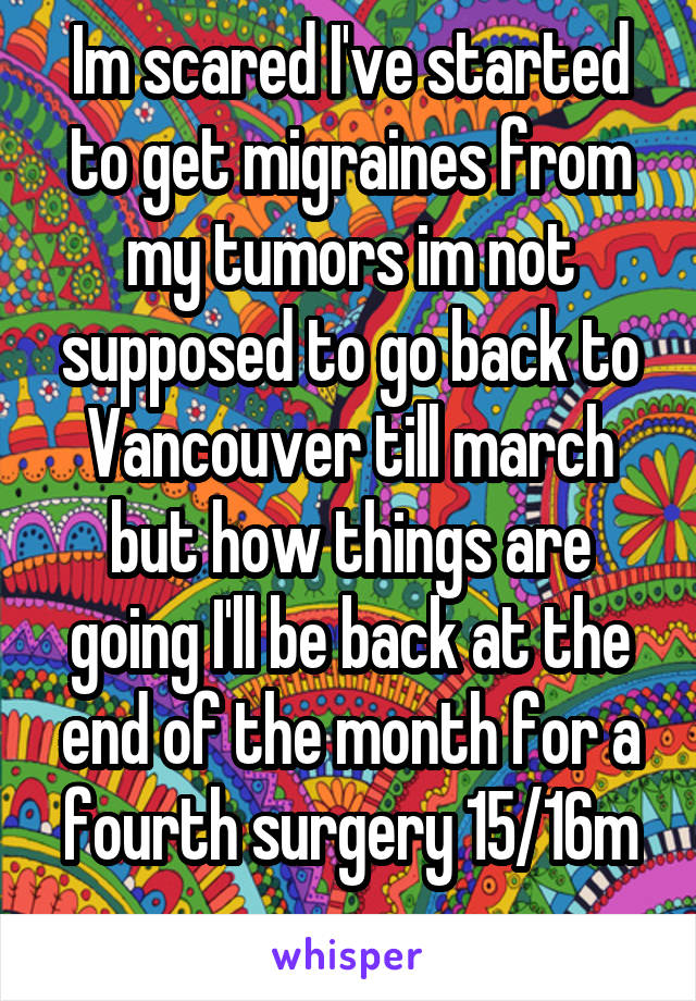 Im scared I've started to get migraines from my tumors im not supposed to go back to Vancouver till march but how things are going I'll be back at the end of the month for a fourth surgery 15/16m