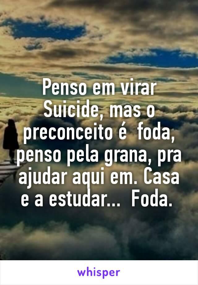 Penso em virar Suicide, mas o preconceito é  foda, penso pela grana, pra ajudar aqui em. Casa e a estudar...  Foda.
