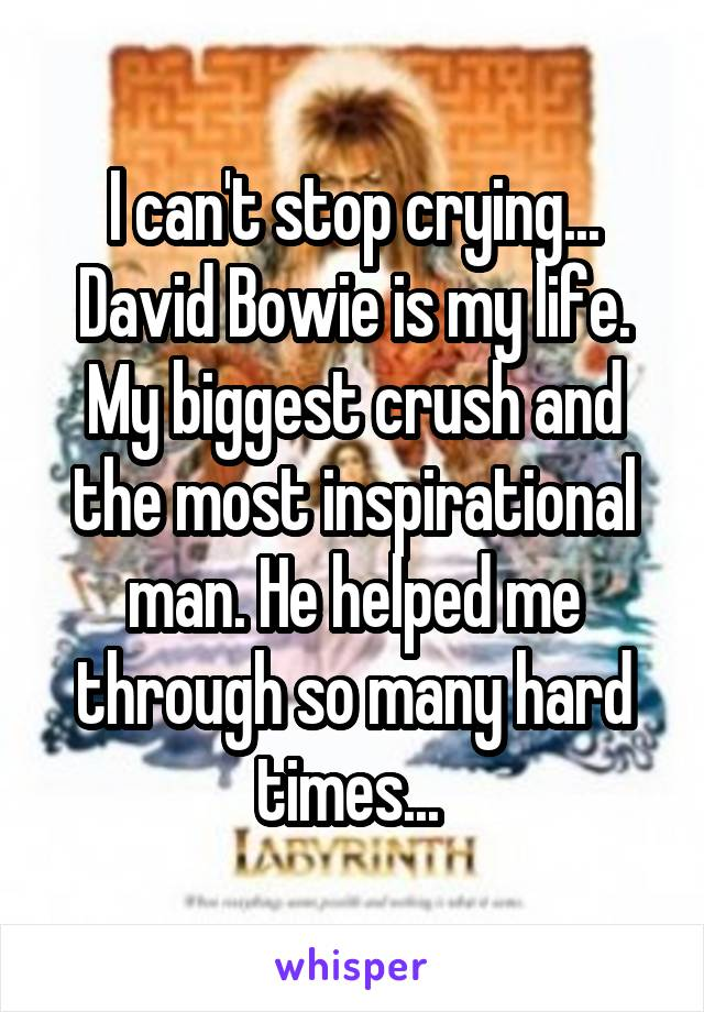 I can't stop crying... David Bowie is my life. My biggest crush and the most inspirational man. He helped me through so many hard times...