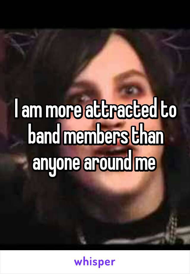 I am more attracted to band members than anyone around me