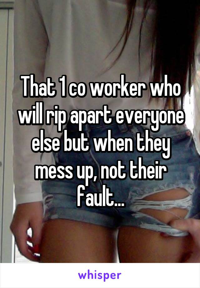 That 1 co worker who will rip apart everyone else but when they mess up, not their fault...