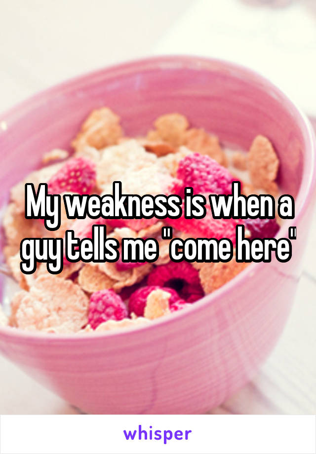 "My weakness is when a guy tells me ""come here"""