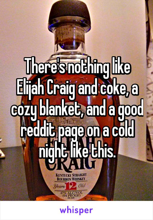 There's nothing like Elijah Craig and coke, a cozy blanket, and a good reddit page on a cold night like this.
