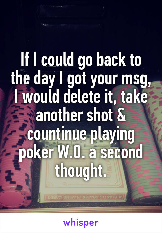 If I could go back to the day I got your msg, I would delete it, take another shot & countinue playing poker W.O. a second thought.