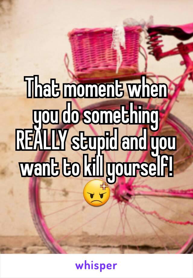 That moment when you do something REALLY stupid and you want to kill yourself! 😡