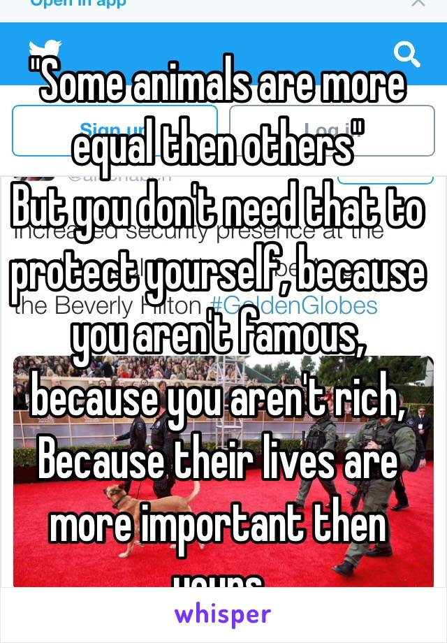 """""""Some animals are more equal then others"""" But you don't need that to protect yourself, because you aren't famous, because you aren't rich, Because their lives are more important then yours"""