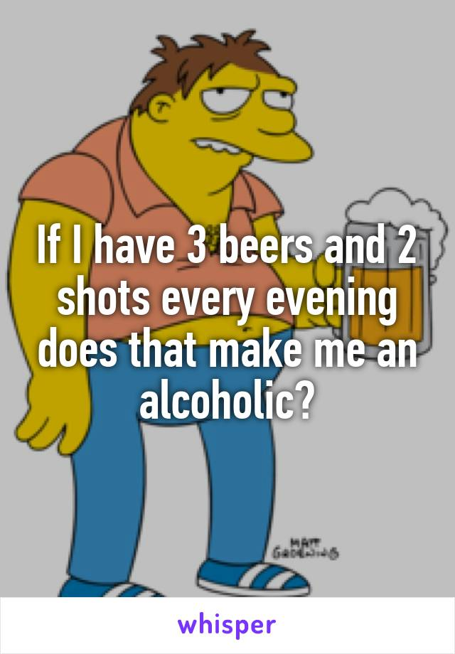 If I have 3 beers and 2 shots every evening does that make me an alcoholic?