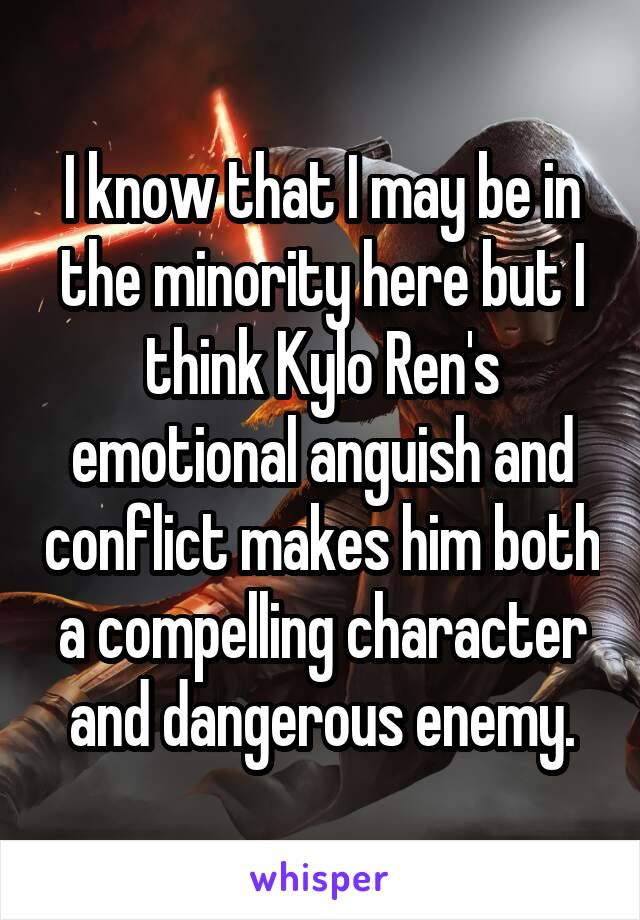 I know that I may be in the minority here but I think Kylo Ren's emotional anguish and conflict makes him both a compelling character and dangerous enemy.