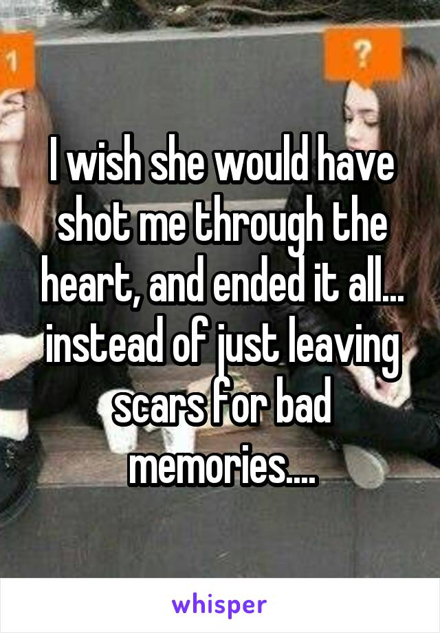 I wish she would have shot me through the heart, and ended it all... instead of just leaving scars for bad memories....
