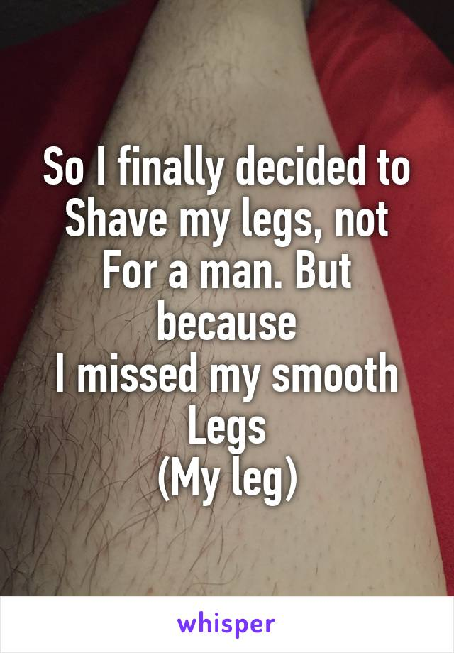 So I finally decided to Shave my legs, not For a man. But because I missed my smooth Legs (My leg)