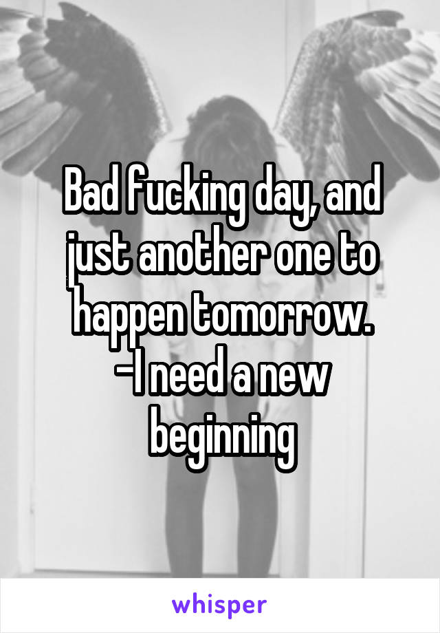 Bad fucking day, and just another one to happen tomorrow. -I need a new beginning