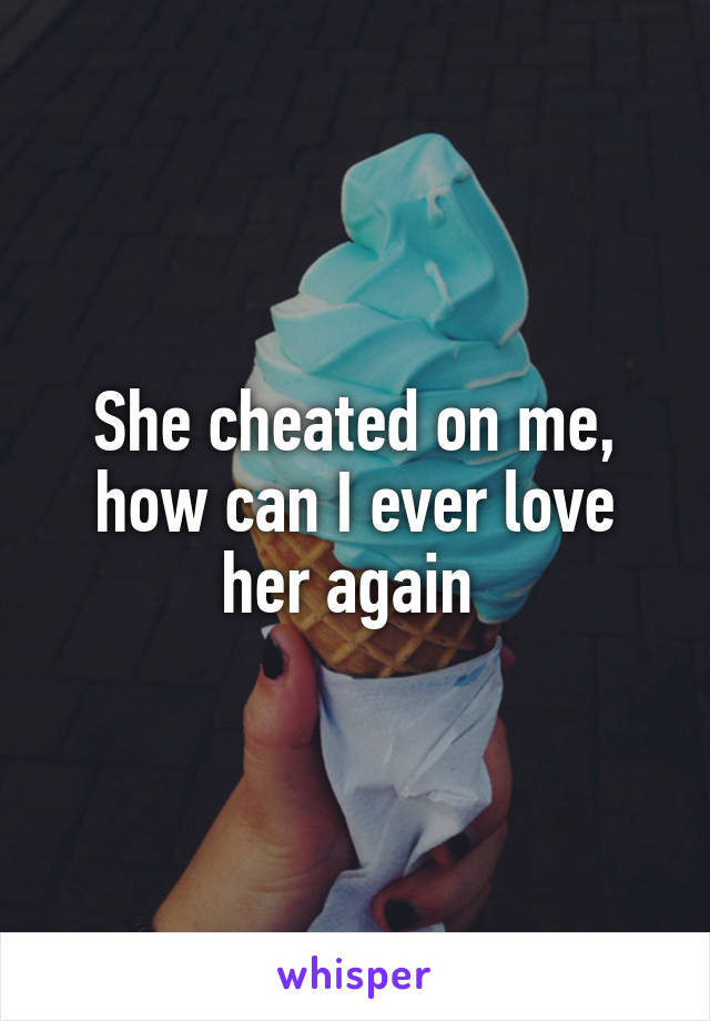 She cheated on me, how can I ever love her again