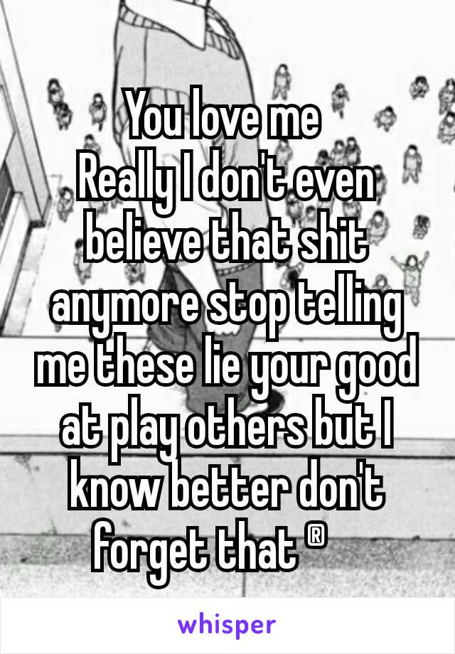 You love me  Really I don't even believe that shit anymore stop telling me these lie your good at play others but I know better don't forget that ®