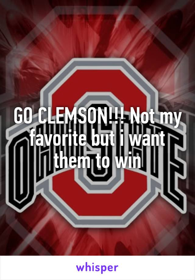 GO CLEMSON!!! Not my favorite but i want them to win