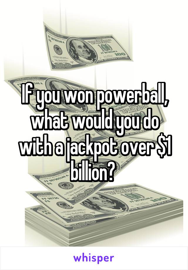 If you won powerball, what would you do with a jackpot over $1 billion?