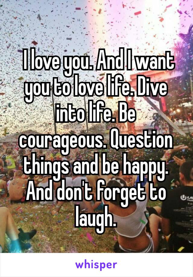 I love you. And I want you to love life. Dive into life. Be courageous. Question things and be happy. And don't forget to laugh.