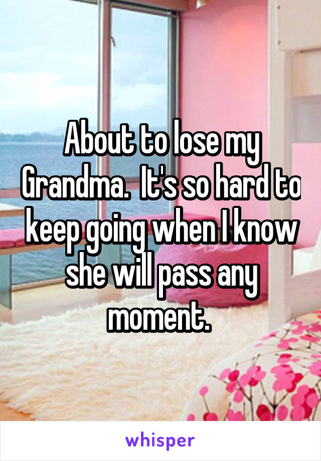 About to lose my Grandma.  It's so hard to keep going when I know she will pass any moment.