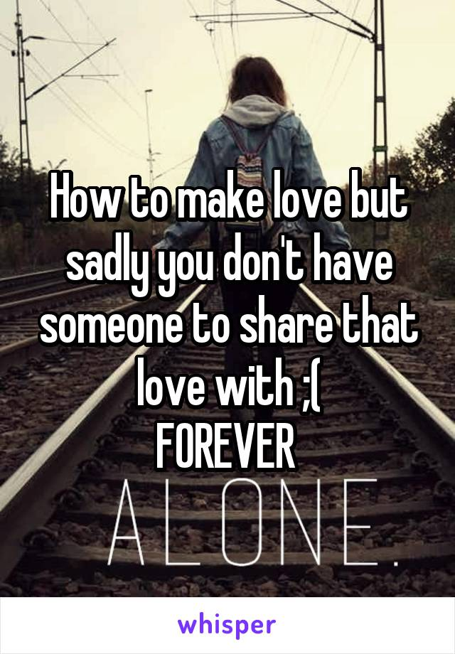 How to make love but sadly you don't have someone to share that love with ;( FOREVER