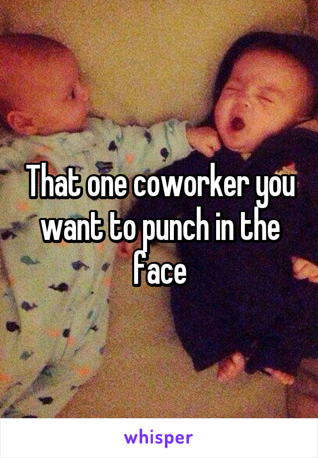 That one coworker you want to punch in the face