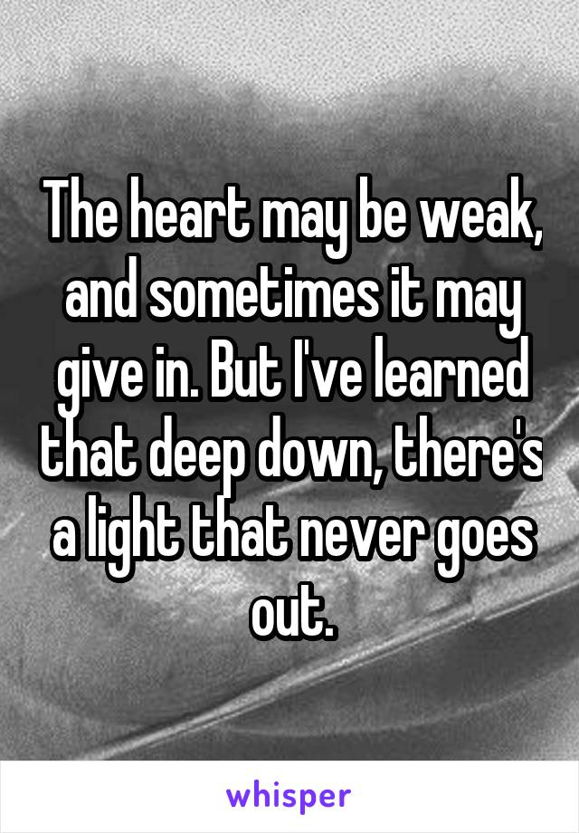 The heart may be weak, and sometimes it may give in. But I've learned that deep down, there's a light that never goes out.
