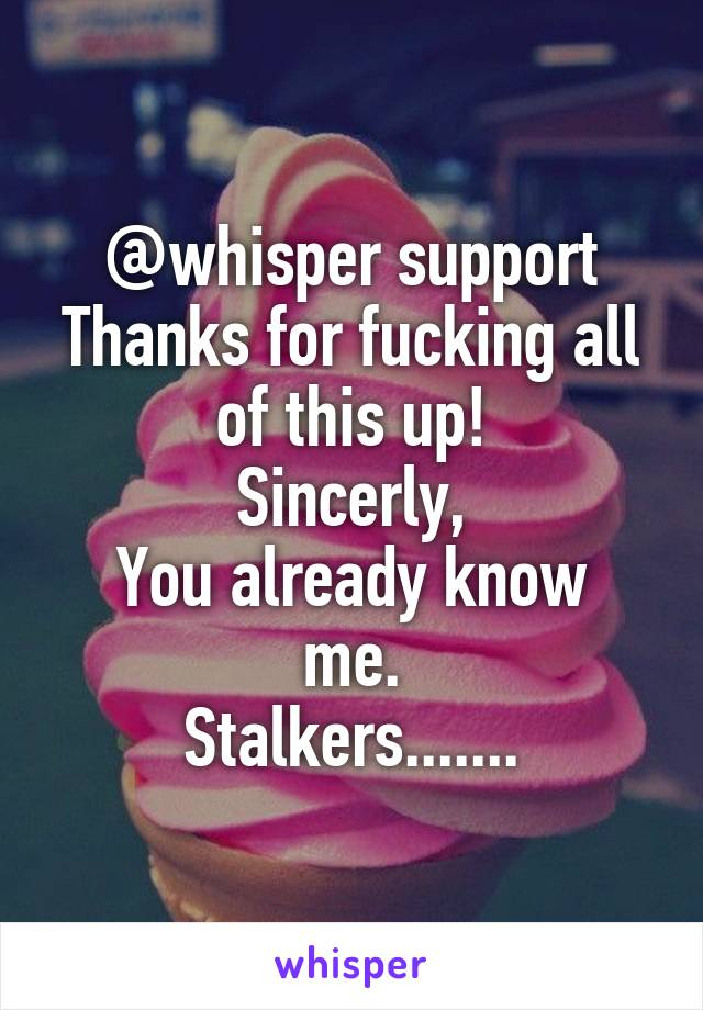 @whisper support Thanks for fucking all of this up! Sincerly, You already know me. Stalkers.......
