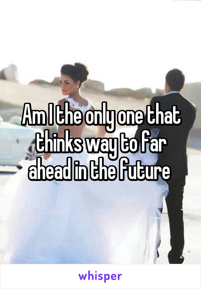 Am I the only one that thinks way to far ahead in the future