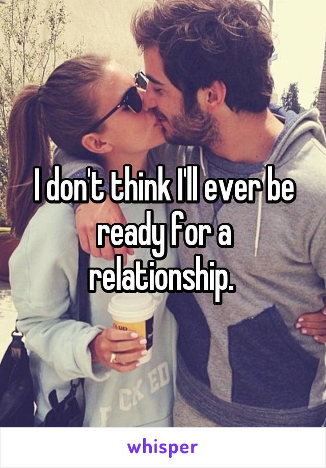 I don't think I'll ever be ready for a relationship.