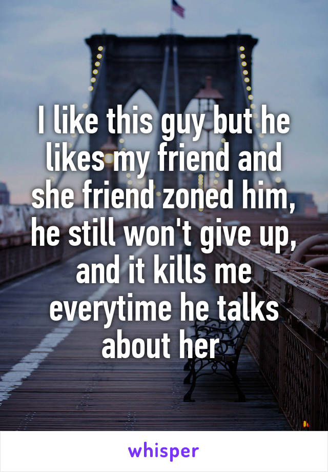 I like this guy but he likes my friend and she friend zoned him, he still won't give up, and it kills me everytime he talks about her