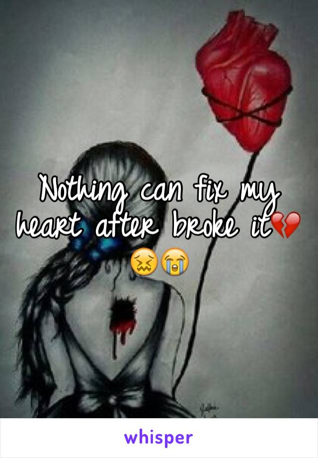 Nothing can fix my heart after broke it💔😖😭