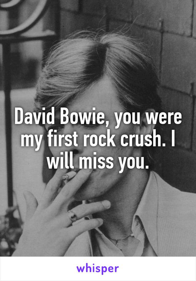 David Bowie, you were my first rock crush. I will miss you.