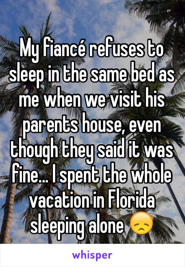 My fiancé refuses to sleep in the same bed as me when we visit his parents house, even though they said it was fine... I spent the whole vacation in Florida sleeping alone 😞