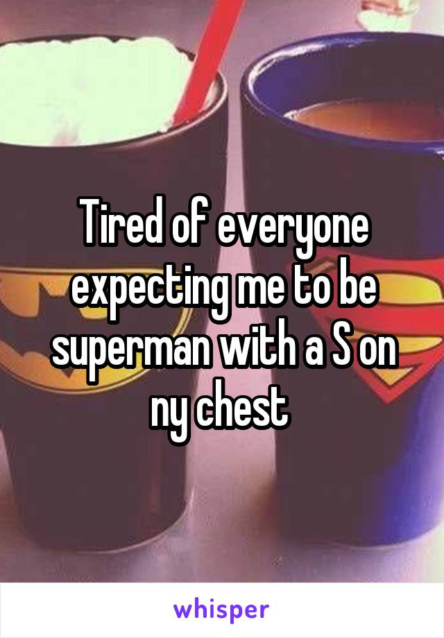 Tired of everyone expecting me to be superman with a S on ny chest