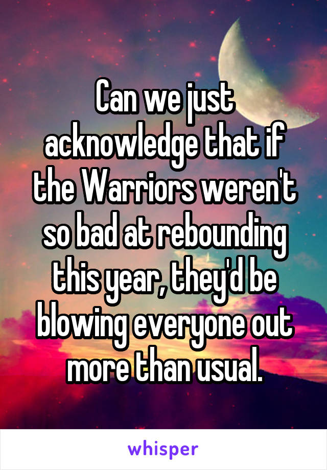 Can we just acknowledge that if the Warriors weren't so bad at rebounding this year, they'd be blowing everyone out more than usual.