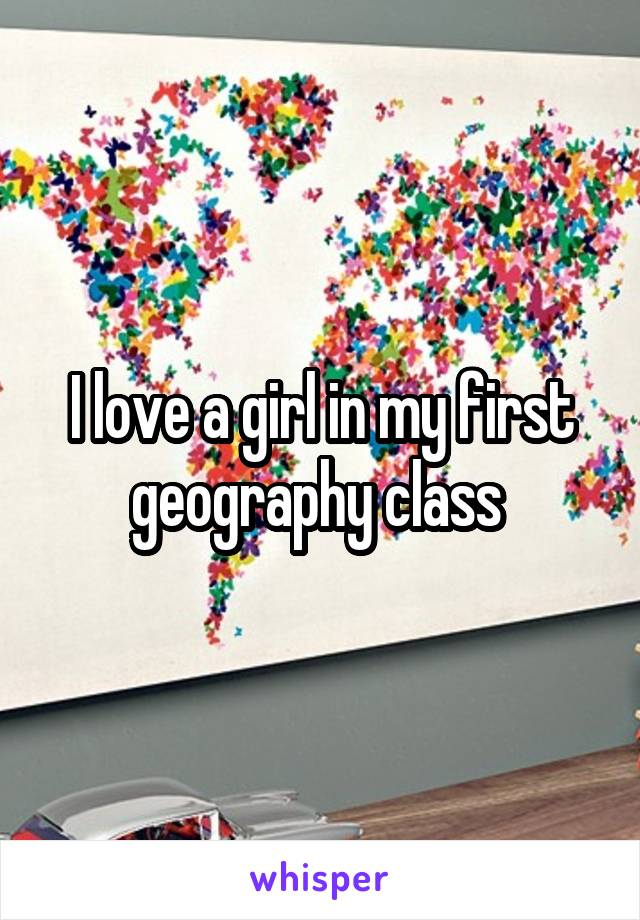 I love a girl in my first geography class