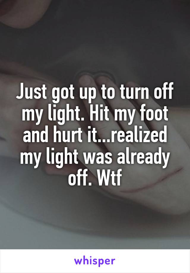 Just got up to turn off my light. Hit my foot and hurt it...realized my light was already off. Wtf