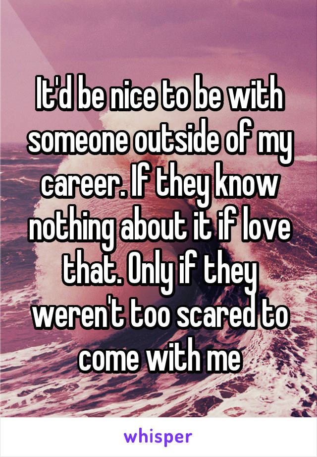It'd be nice to be with someone outside of my career. If they know nothing about it if love that. Only if they weren't too scared to come with me