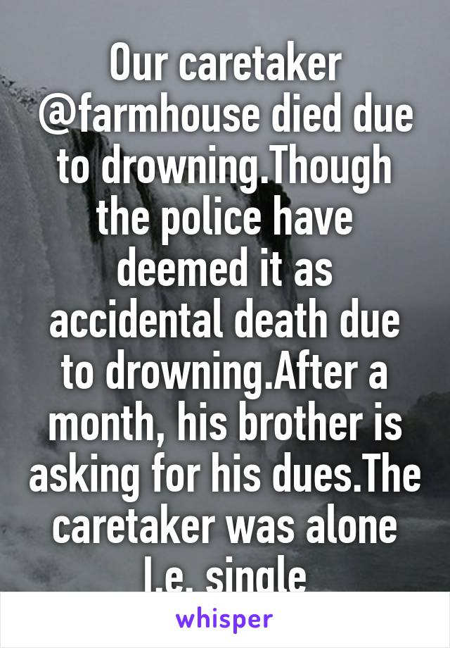Our caretaker @farmhouse died due to drowning.Though the police have deemed it as accidental death due to drowning.After a month, his brother is asking for his dues.The caretaker was alone I.e. single