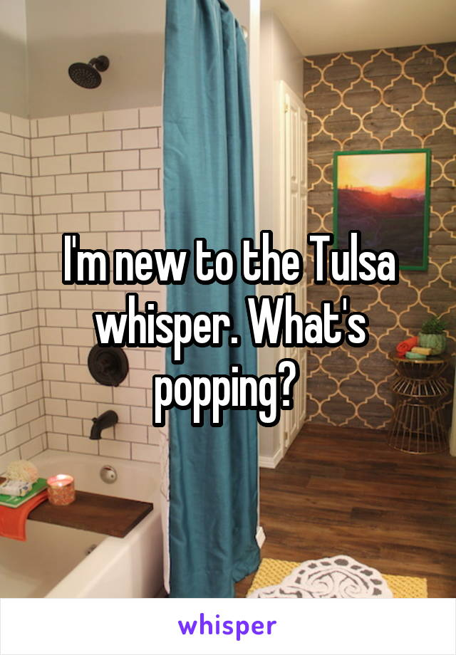 I'm new to the Tulsa whisper. What's popping?