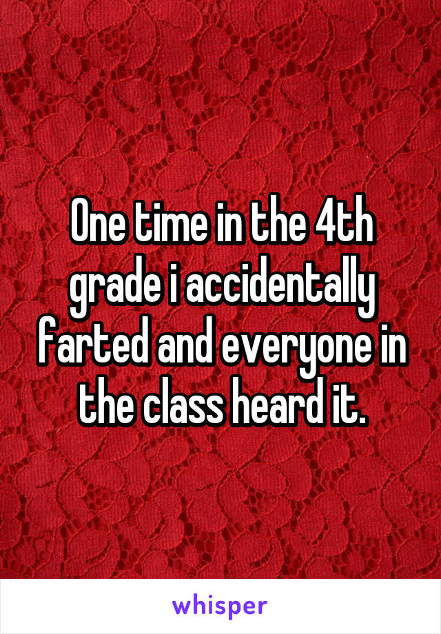 One time in the 4th grade i accidentally farted and everyone in the class heard it.