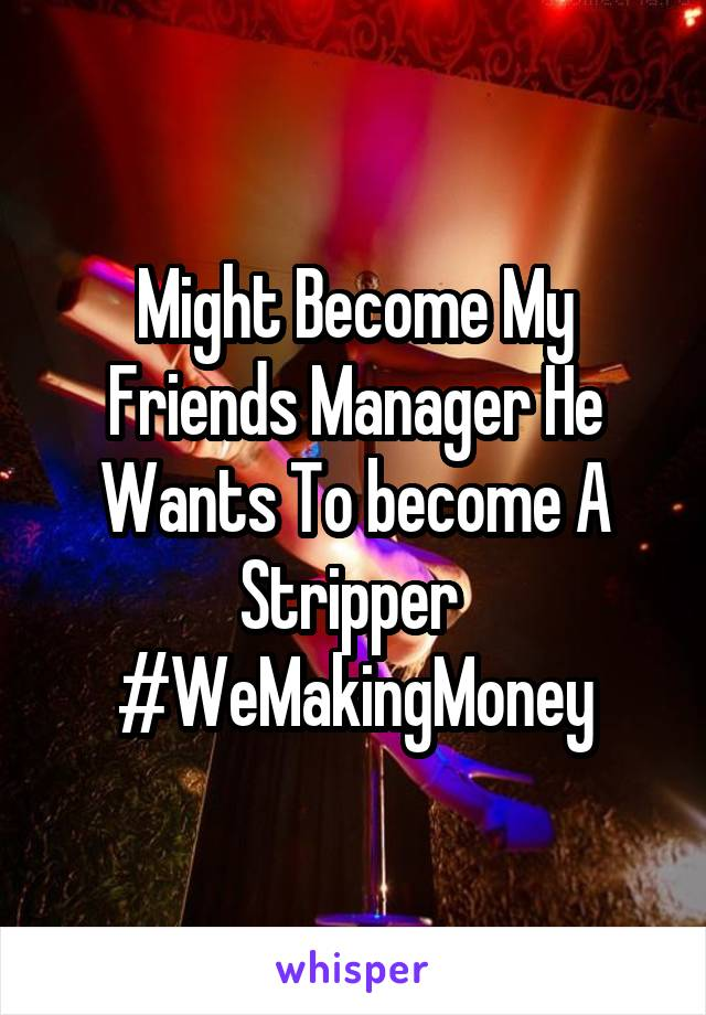 Might Become My Friends Manager He Wants To become A Stripper  #WeMakingMoney