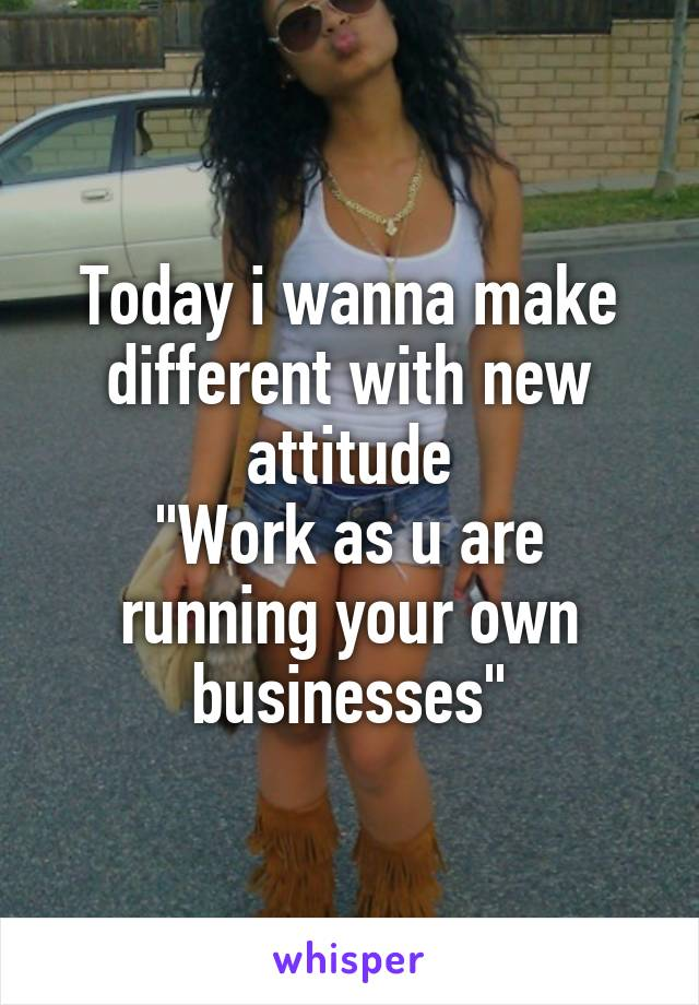 "Today i wanna make different with new attitude ""Work as u are running your own businesses"""