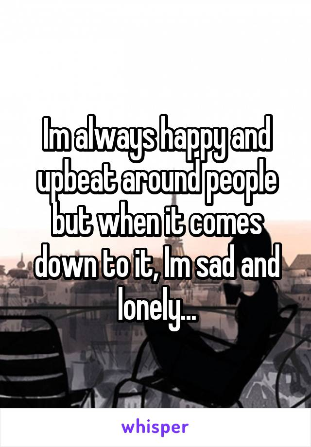 Im always happy and upbeat around people but when it comes down to it, Im sad and lonely...