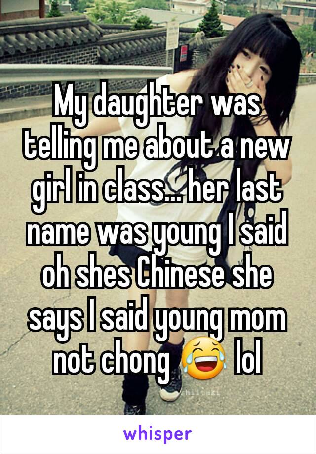 My daughter was telling me about a new girl in class... her last name was young I said oh shes Chinese she says I said young mom not chong 😂 lol