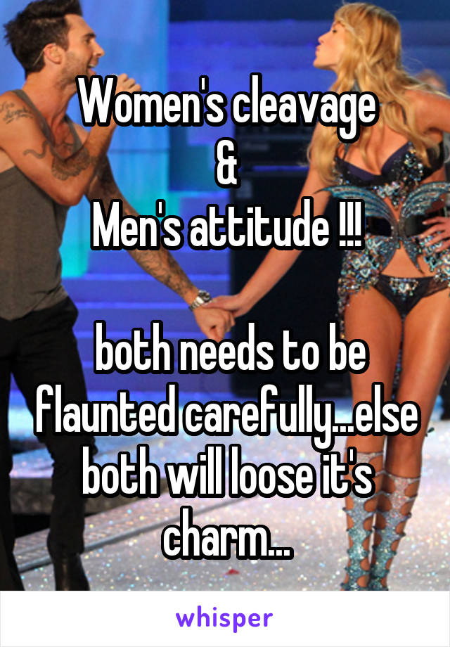 Women's cleavage  &  Men's attitude !!!   both needs to be flaunted carefully...else both will loose it's charm...