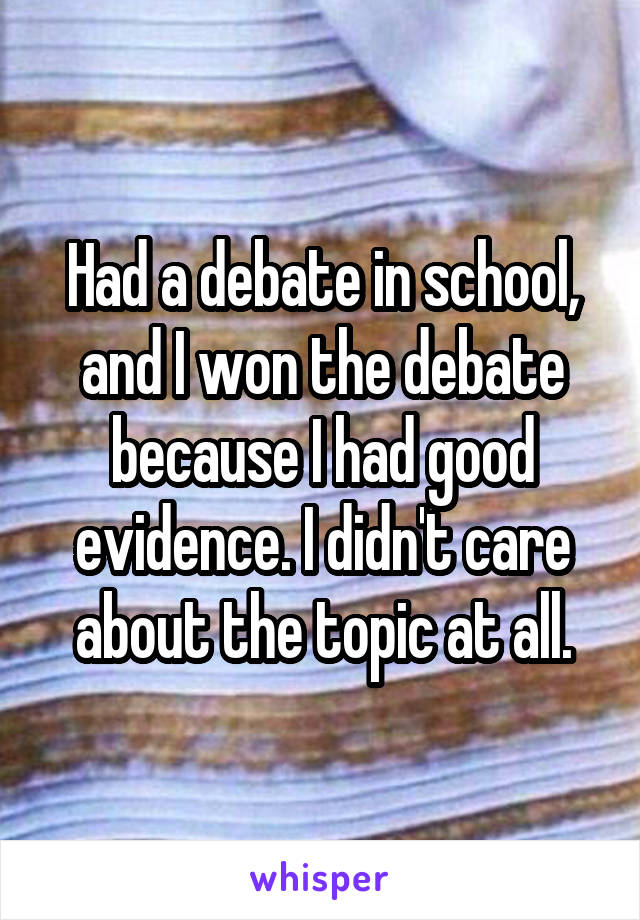 Had a debate in school, and I won the debate because I had good evidence. I didn't care about the topic at all.