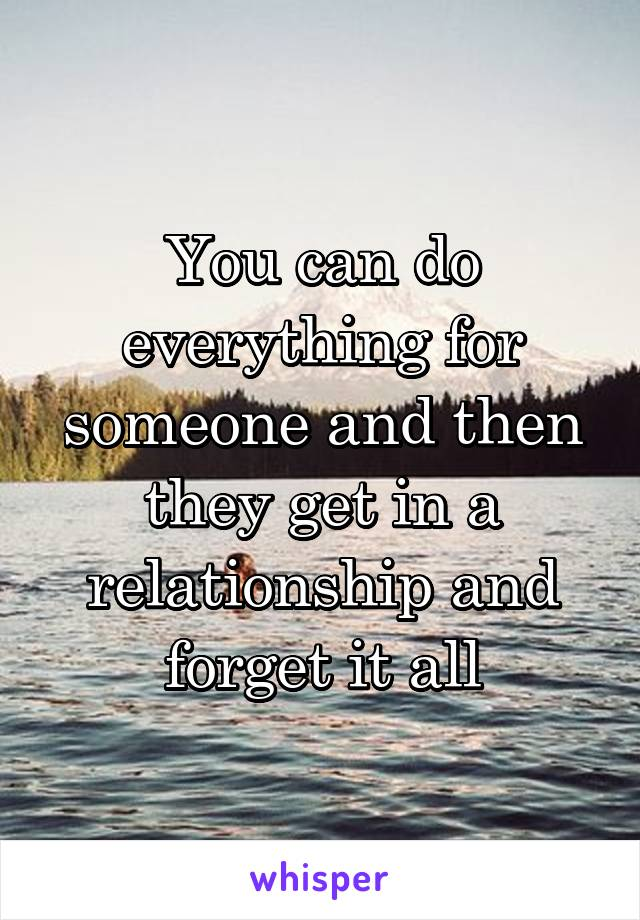 You can do everything for someone and then they get in a relationship and forget it all